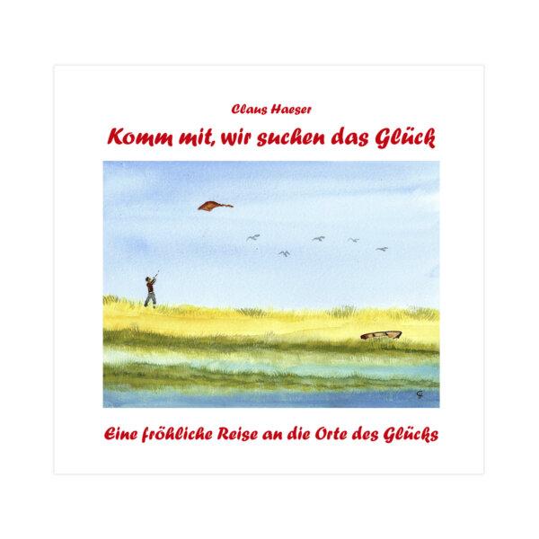 Komm mit, wir suchen das Glück. Eine fröhliche Reise an die Orte des Glücks von Claus Haeser.